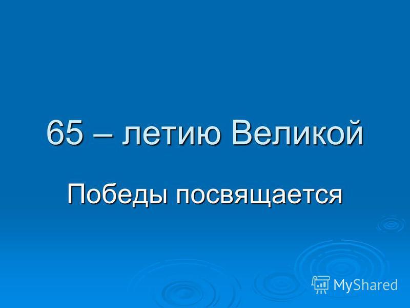 65 – летию Великой Победы посвящается