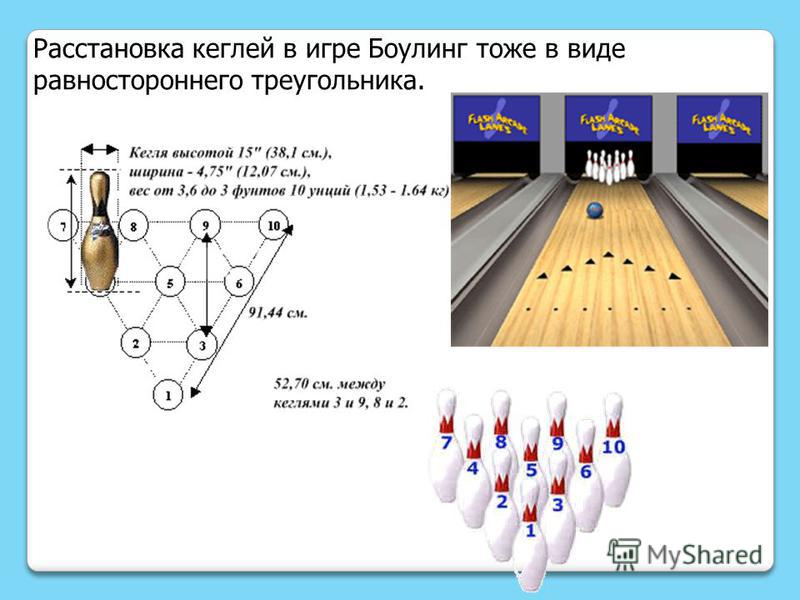Расстановка кеглей в игре Боулинг тоже в виде равностороннего треугоеельника.