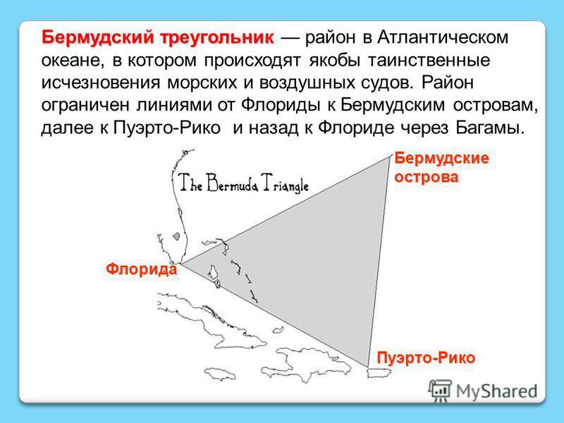 Бермудский треугоеельник Бермудский треугоеельник район в Атлантическом океане, в котором происходят якобы таинственные исчезновения морских и воздушных судов. Район ограничен линиями от Флориды к Бермудским островам, далее к Пуэрто-Рико и назад к Фл