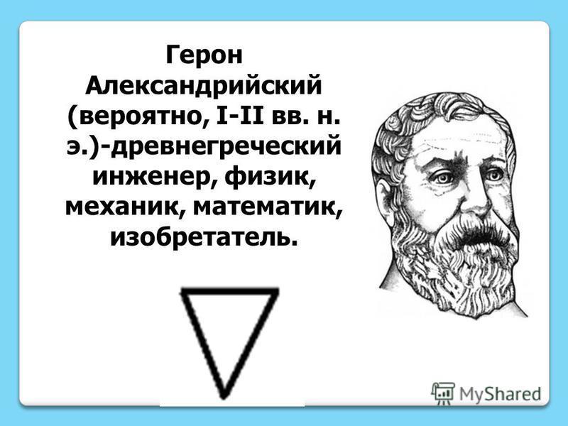 Герон Александрийский (вероятно, I-II вв. н. э.)-древнегреческий инженер, физик, механик, математик, изобретатель.