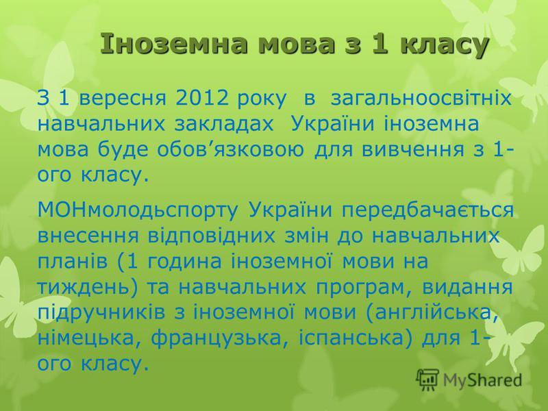 Іноземна мова з 1 класу З 1 вересня 2012 року в загальноосвітніх навчальних закладах України іноземна мова буде обовязковою для вивчення з 1- ого класу. МОНмолодьспорту України передбачається внесення відповідних змін до навчальних планів (1 година і