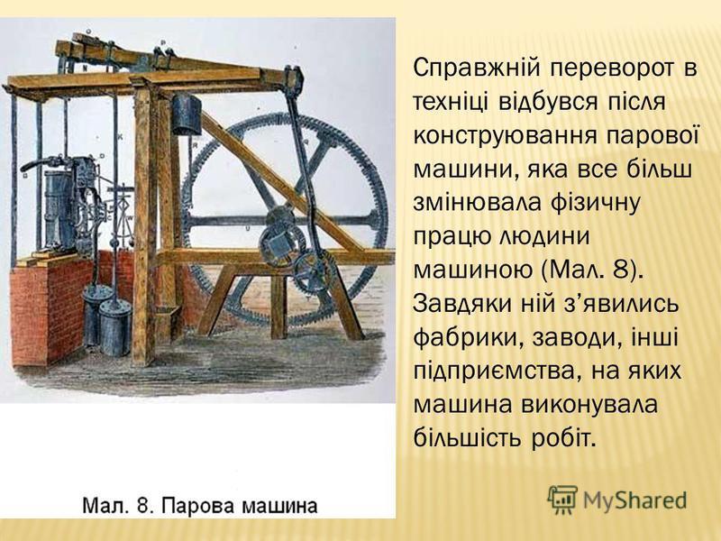 Справжній переворот в техніці відбувся після конструювання парової машини, яка все більш змінювала фізичну працю людини машиною (Мал. 8). Завдяки ній зявились фабрики, заводи, інші підприємства, на яких машина виконувала більшість робіт.