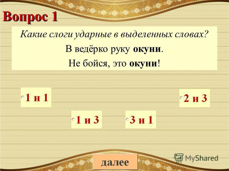 Вопрос 1 Какие слоги ударные в выделенных словах? В ведёрко руку окуни. Не бойся, это окуни!