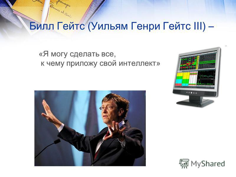 Билл Гейтс (Уильям Генри Гейтс III) – «Я могу сделать все, к чему приложу свой интеллект»