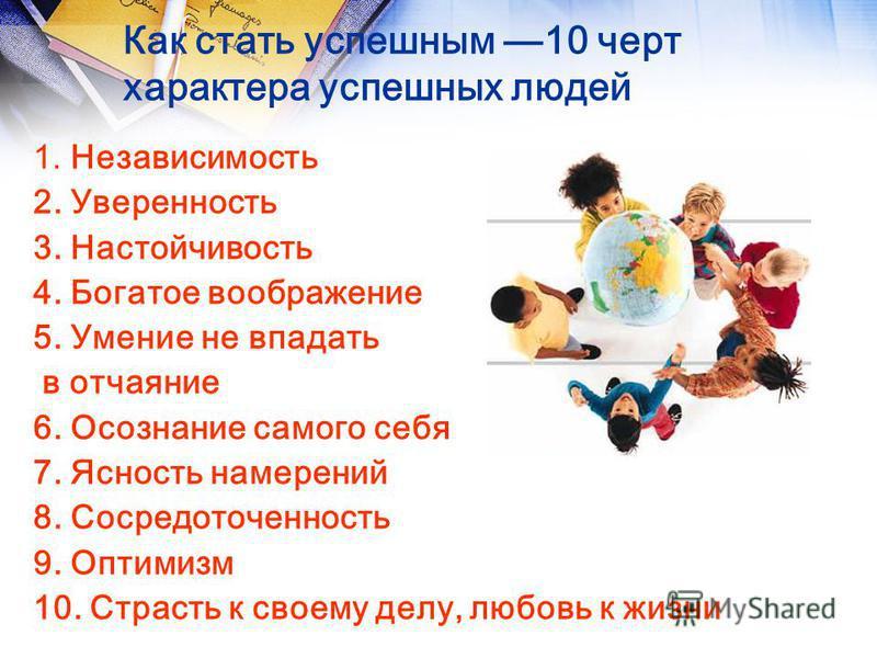 Как стать успешным 10 черт характера успешных людей 1. Независимость 2. Уверенность 3. Настойчивость 4. Богатое воображение 5. Умение не впадать в отчаяние 6. Осознание самого себя 7. Ясность намерений 8. Сосредоточенность 9. Оптимизм 10. Страсть к с