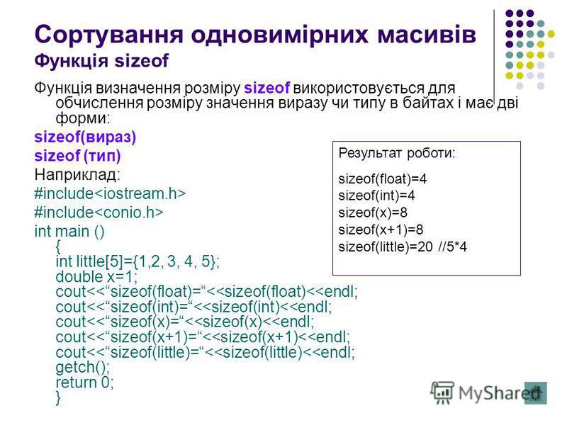 Сортування одновимірних масивів Функція sizeof Функція визначення розміру sizeof використовується для обчислення розміру значення виразу чи типу в байтах і має дві форми: sizeof(вираз) sizeof (тип) Наприклад: #include int main () { int little[5]={1,2