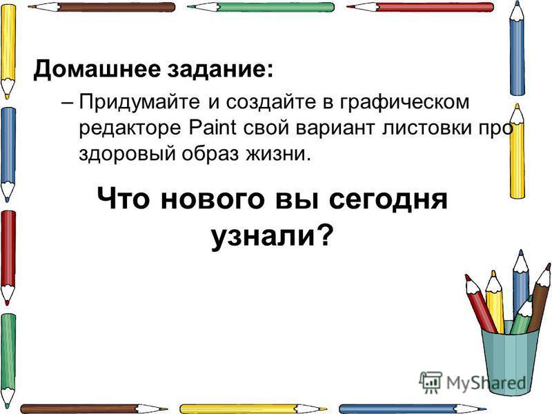 Что нового вы сегодня узнали? Домашнее задание: –Придумайте и создайте в графическом редакторе Paint свой вариант листовки про здоровый образ жизни.