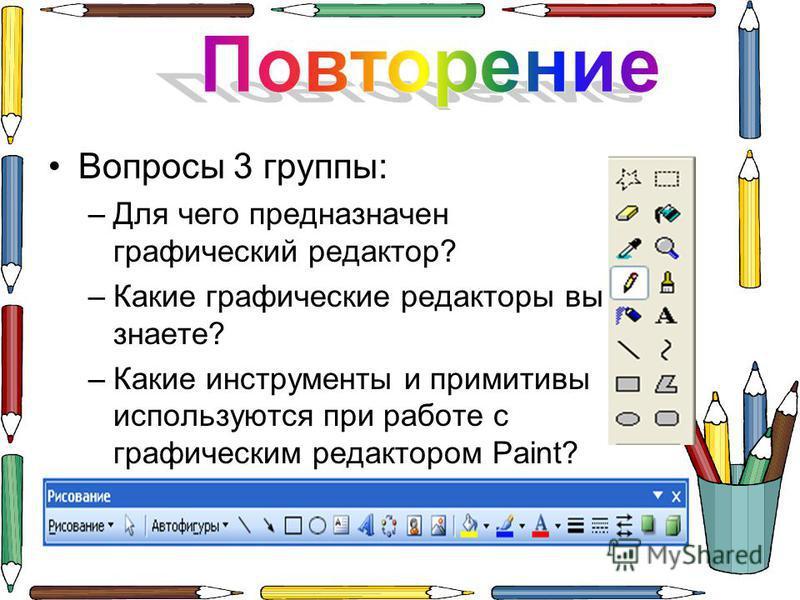 Вопросы 3 группы: –Д–Для чего предназначен графический редактор? –К–Какие графические редакторы вы знаете? –К–Какие инструменты и примитивы используются при работе с графическим редактором Paint?