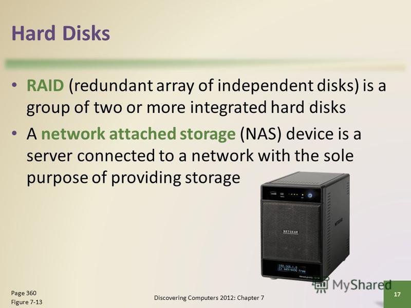 Hard Disks RAID (redundant array of independent disks) is a group of two or more integrated hard disks A network attached storage (NAS) device is a server connected to a network with the sole purpose of providing storage Discovering Computers 2012: C