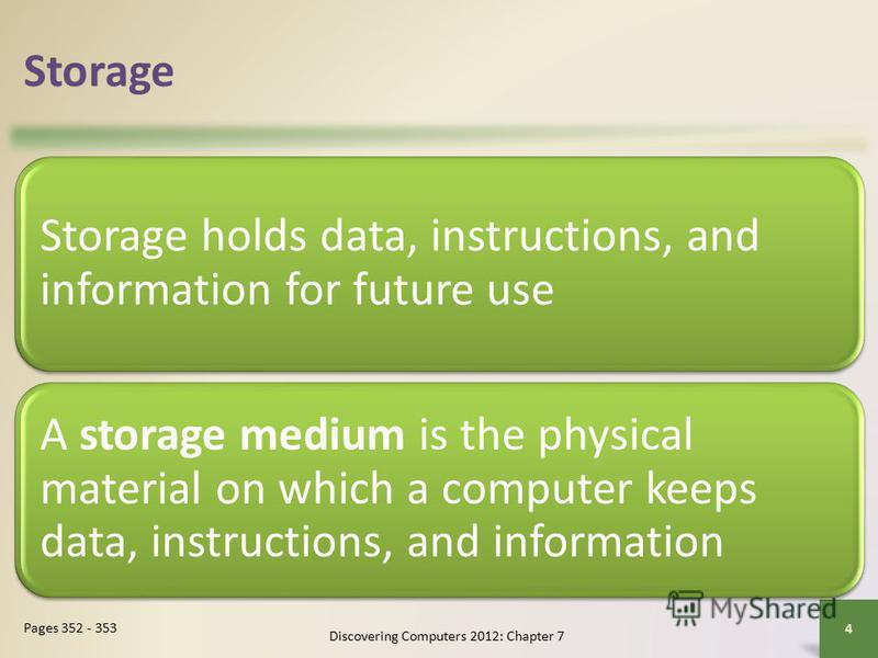 Storage Storage holds data, instructions, and information for future use A storage medium is the physical material on which a computer keeps data, instructions, and information Discovering Computers 2012: Chapter 7 4 Pages 352 - 353
