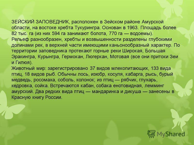 ЗЕЙСКИЙ ЗАПОВЕДНИК, расположен в Зейском районе Амурской области, на востоке хребта Тукурингра. Основан в 1963. Площадь более 82 тыс. га (из них 594 га занимают болота, 770 га водоемы). Рельеф разнообразен, хребты и возвышенности разделены глубокими