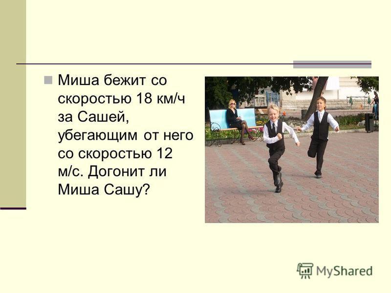 Миша бежит со скоростью 18 км/ч за Сашей, убегающим от него со скоростью 12 м/с. Догонит ли Миша Сашу?