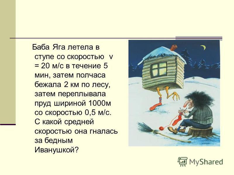 Баба Яга летела в ступе со скоростью v = 20 м/с в течение 5 мин, затем полчаса бежала 2 км по лесу, затем переплывала пруд шириной 1000 м со скоростью 0,5 м/с. С какой средней скоростью она гналась за бедным Иванушкой?