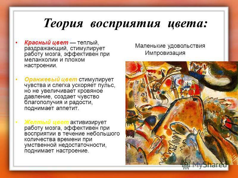 Красный цвет теплый, раздражающий, стимулирует работу мозга, эффективен при меланхолии и плохом настроении. Оранжевый цвет стимулирует чувства и слегка ускоряет пульс, но не увеличивает кровяное давление, создает чувство благополучия и радости, подни