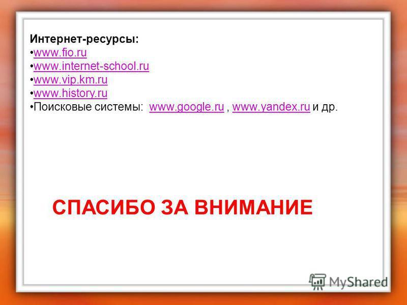 Интернет-ресурсы: www.fio.ru www.internet-school.ru www.vip.km.ru www.history.ru Поисковые системы: www.google.ru, www.yandex.ru и др.www.google.ruwww.yandex.ru СПАСИБО ЗА ВНИМАНИЕ