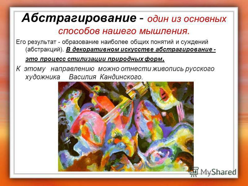 Абстрагирование - один из основных способов нашего мышления. Его результат - образование наиболее общих понятий и суждений (абстракций). В декоративном искусстве абстрагирование - это процесс стилизации природных форм. К этому направлению можно отнес