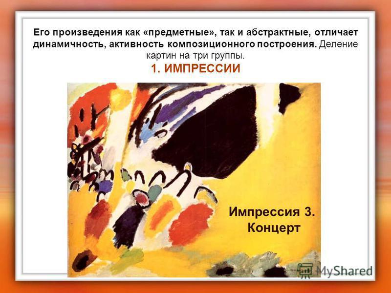 Его произведения как «предметные», так и абстрактные, отличает динамичность, активность композиционного построения. Деление картин на три группы. 1. ИМПРЕССИИ Импрессия 3. Концерт