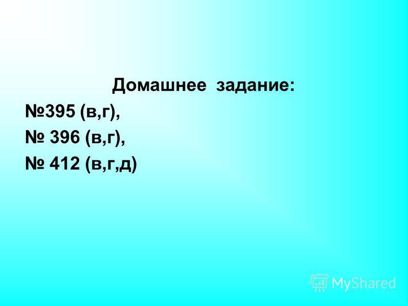 Домашнее задание: 395 (в,г), 396 (в,г), 412 (в,г,д)
