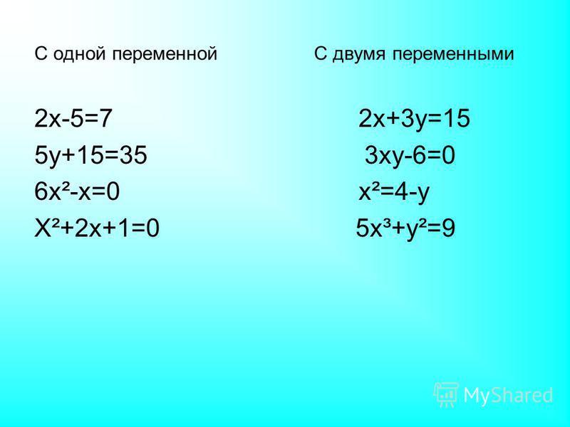 С одной переменной С двумя переменными 2 х-5=7 2 х+3 у=15 5 у+15=35 3 ху-6=0 6 х²-х=0 х²=4-у Х²+2 х+1=0 5 х³+у²=9