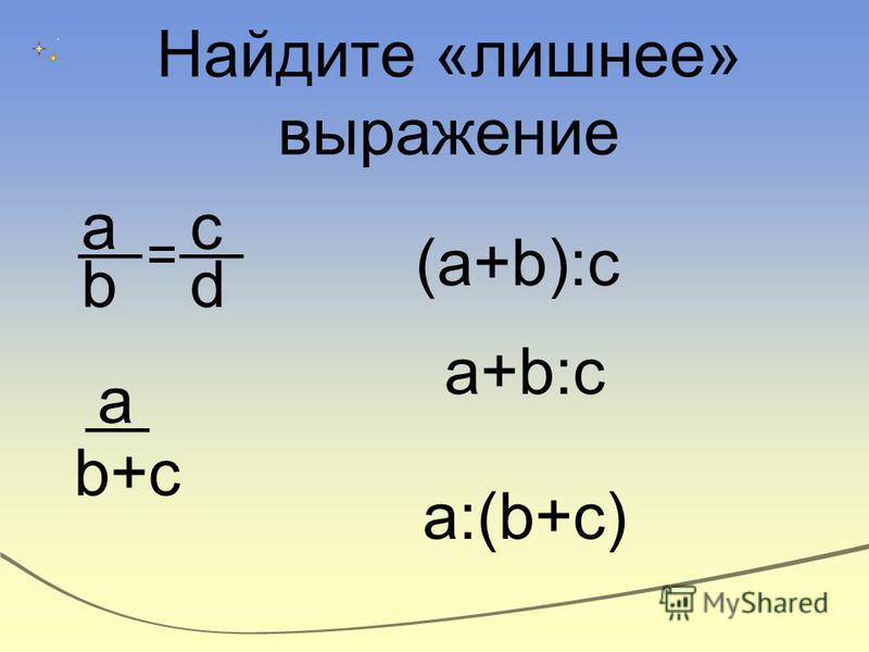 a = b d b+cb+c a c a:(b+c) a+b:c (a+b):c Найдите «лишнее» выражение