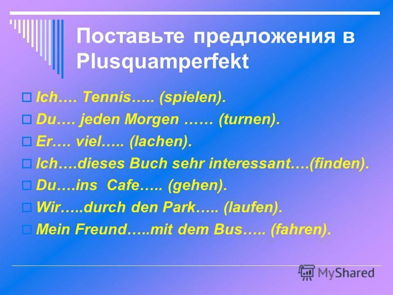 Поставьте предложения в Plusquamperfekt Ich…. Tennis….. (spielen). Du…. jeden Morgen …… (turnen). Er…. viel….. (lachen). Ich….dieses Buch sehr interessant….(finden). Du….ins Cafe….. (gehen). Wir…..durch den Park….. (laufen). Mein Freund…..mit dem Bus