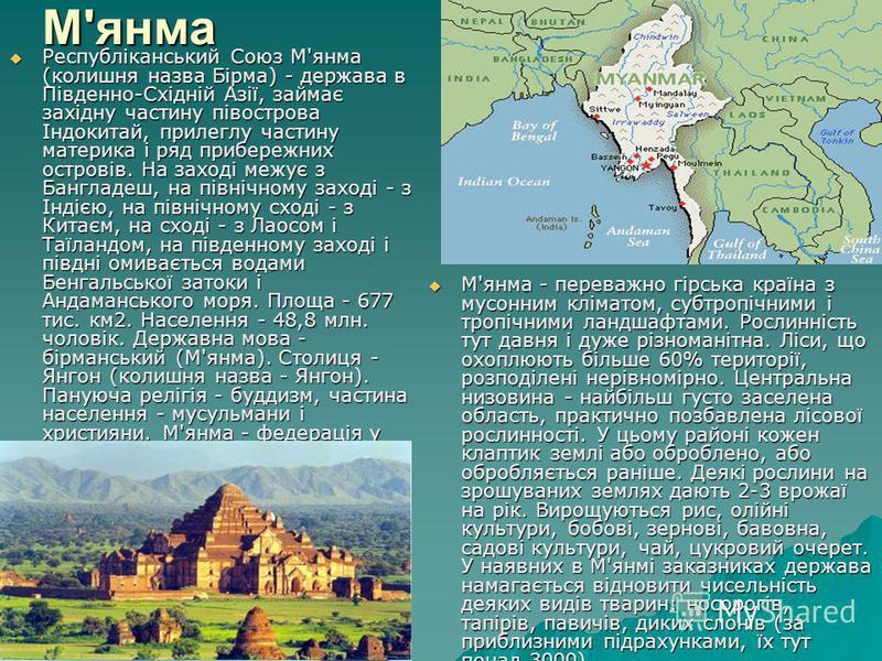 М'янма Республіканський Союз М'янма (колишня назва Бірма) - держава в Південно-Східній Азії, займає західну частину півострова Індокитай, прилеглу частину материка і ряд прибережних островів. На заході межує з Бангладеш, на північному заході - з Інді