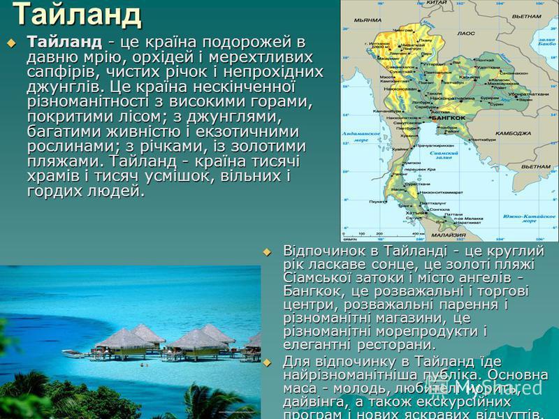 Тайланд Тайланд - це країна подорожей в давню мрію, орхідей і мерехтливих сапфірів, чистих річок і непрохідних джунглів. Це країна нескінченної різноманітності з високими горами, покритими лісом; з джунглями, багатими живністю і екзотичними рослинами