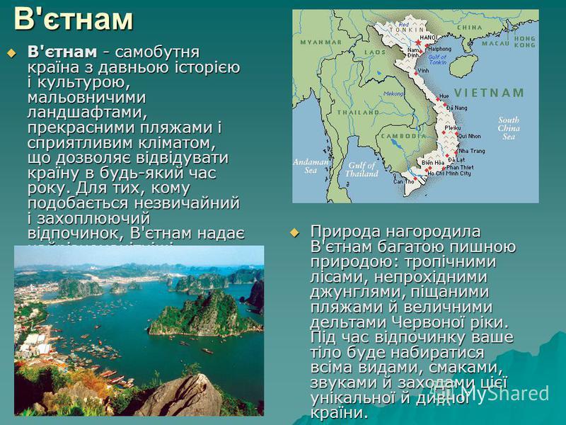 В'єтнам В'єтнам - самобутня країна з давньою історією і культурою, мальовничими ландшафтами, прекрасними пляжами і сприятливим кліматом, що дозволяє відвідувати країну в будь-який час року. Для тих, кому подобається незвичайний і захоплюючий відпочин
