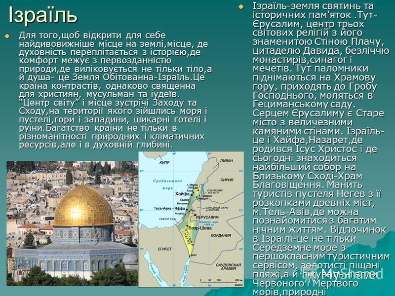 Ізраїль Для того,щоб відкрити для себе найдивовижніше місце на землі,місце, де духовність переплітається з історією,де комфорт межує з первозданністю природи,де виліковується не тільки тіло,а й душа- це Земля Обітованна-Ізраїль.Це країна контрастів,