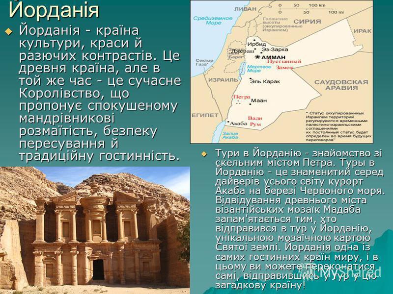 Йорданія Йорданія - країна культури, краси й разючих контрастів. Це древня країна, але в той же час - це сучасне Королівство, що пропонує спокушеному мандрівникові розмаїтість, безпеку пересування й традиційну гостинність. Йорданія - країна культури,
