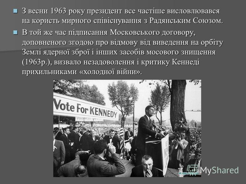 З весни 1963 року президент все частіше висловлювався на користь мирного співіснування з Радянським Союзом. З весни 1963 року президент все частіше висловлювався на користь мирного співіснування з Радянським Союзом. В той же час підписання Московсько