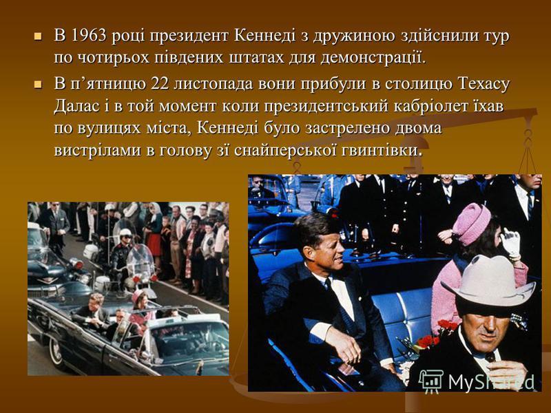 В 1963 році президент Кеннеді з дружиною здійснили тур по чотирьох південих штатах для демонстрації. В 1963 році президент Кеннеді з дружиною здійснили тур по чотирьох південих штатах для демонстрації. В пятницю 22 листопада вони прибули в столицю Те