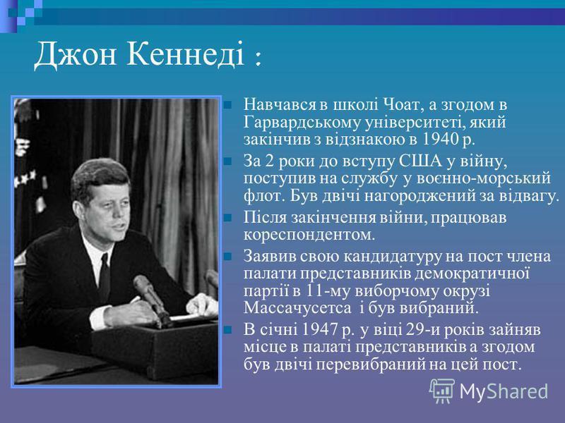 Джон Кеннеді : Навчався в школі Чоат, а згодом в Гарвардському університеті, який закінчив з відзнакою в 1940 р. За 2 роки до вступу США у війну, поступив на службу у воєнно-морський флот. Був двічі нагороджений за відвагу. Після закінчення війни, пр
