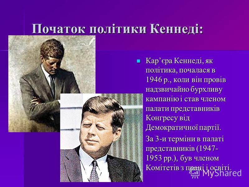Початок політики Кеннеді: Карєра Кеннеді, як політика, почалася в 1946 р., коли він провів надзвичайно бурхливу кампанію і став членом палати представників Конгресу від Демократичної партії. Карєра Кеннеді, як політика, почалася в 1946 р., коли він п