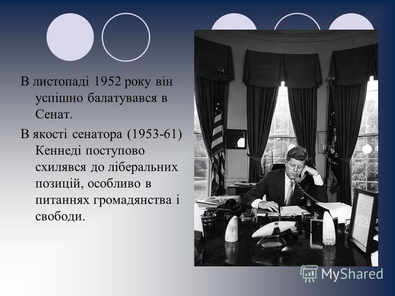 В листопаді 1952 року він успішно балатувався в Сенат. В якості сенатора (1953-61) Кеннеді поступово схилявся до ліберальних позицій, особливо в питаннях громадянства і свободи.