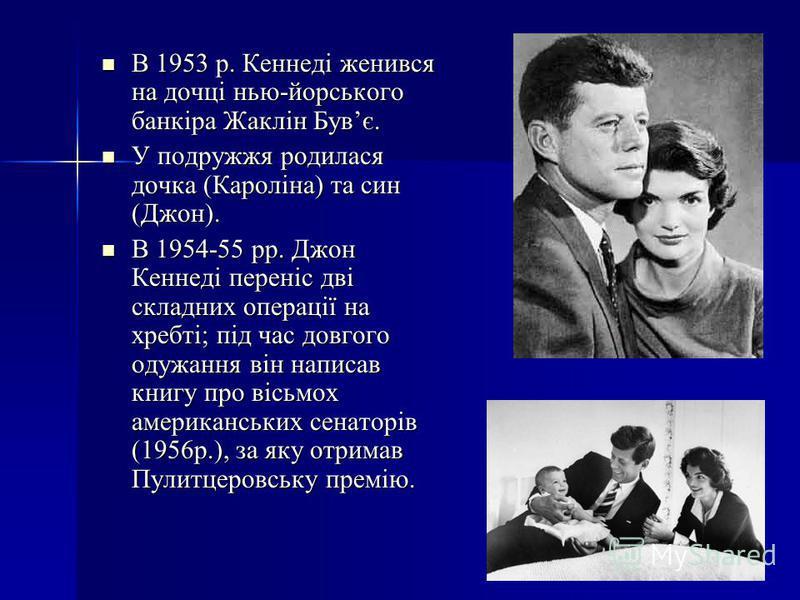 В 1953 р. Кеннеді женився на дочці нью-йорського банкіра Жаклін Бувє. В 1953 р. Кеннеді женився на дочці нью-йорського банкіра Жаклін Бувє. У подружжя родилася дочка (Кароліна) та син (Джон). У подружжя родилася дочка (Кароліна) та син (Джон). В 1954