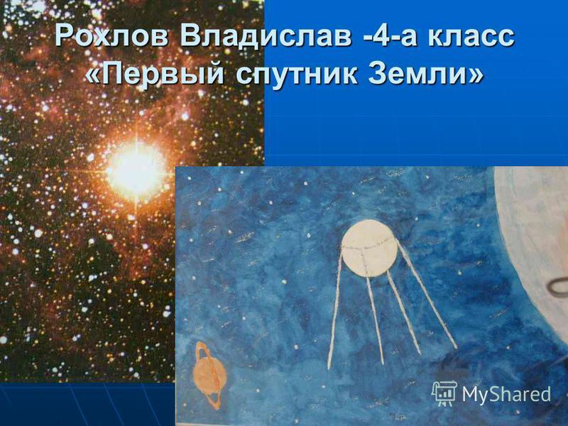 Рохлов Владислав -4-а класс «Первый спутник Земли»