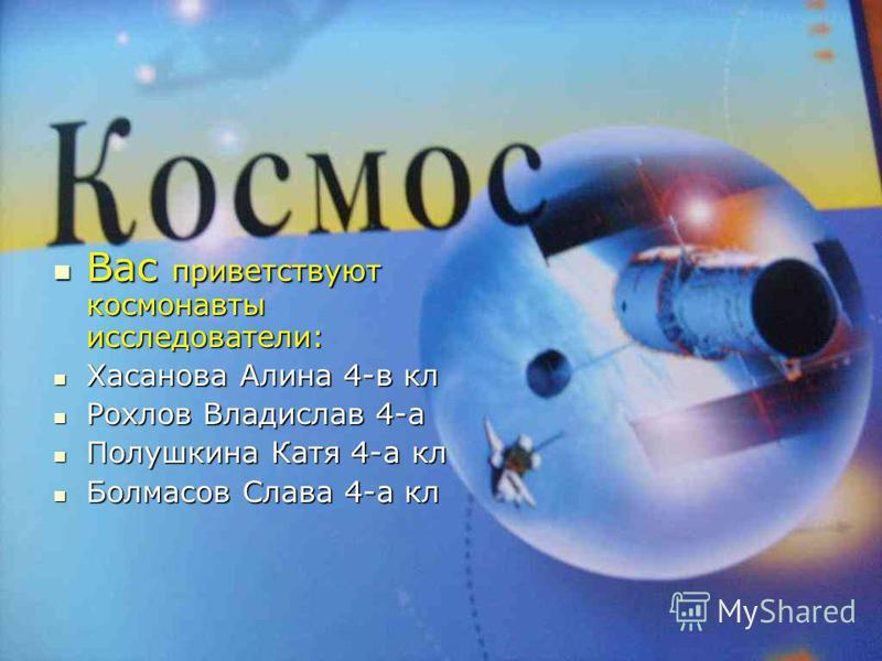 Вас приветствуют космонавты исследователи: Вас приветствуют космонавты исследователи: Хасанова Алина 4-в кл Хасанова Алина 4-в кл Рохлов Владислав 4-а Рохлов Владислав 4-а Полушкина Катя 4-а кл Полушкина Катя 4-а кл Болмасов Слава 4-а кл Болмасов Сла
