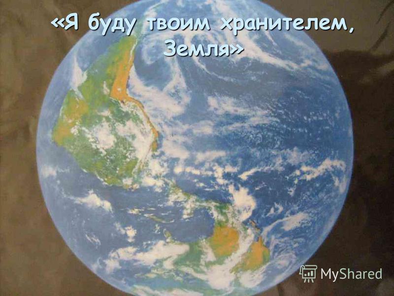 «Я буду твоим хранителем, Земля»