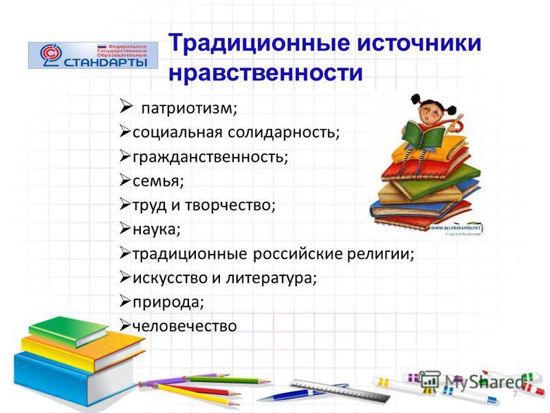 7 патриотизм; социальная солидарность; гражданственность; семья; труд и творчество; наука; традиционные российские религии; искусство и литература; природа; человечество Традиционные источники нравственности