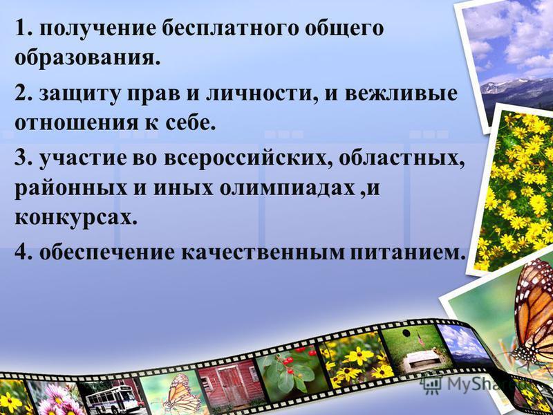 1. получение бесплатного общего образования. 2. защиту прав и личности, и вежливые отношения к себе. 3. участие во всероссийских, областных, районных и иных олимпиадах,и конкурсах. 4. обеспечение качественным питанием.