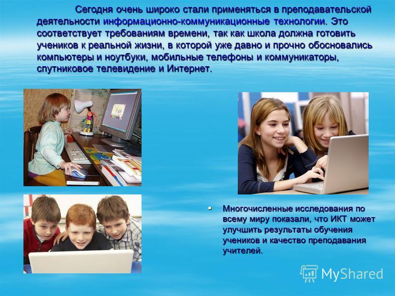 Сегодня очень широко стали применяться в преподавательской деятельности информационно-коммуникационные технологии. Это соответствует требованиям времени, так как школа должна готовить учеников к реальной жизни, в которой уже давно и прочно обосновали