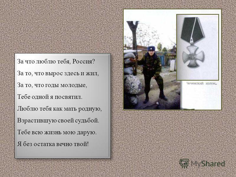 За что люблю тебя, Россия? За то, что вырос здесь и жил, За то, что годы молодые, Тебе одной я посвятил. Люблю тебя как мать родную, Взрастившую своей судьбой. Тебе всю жизнь мою дарую. Я без остатка вечно твой!