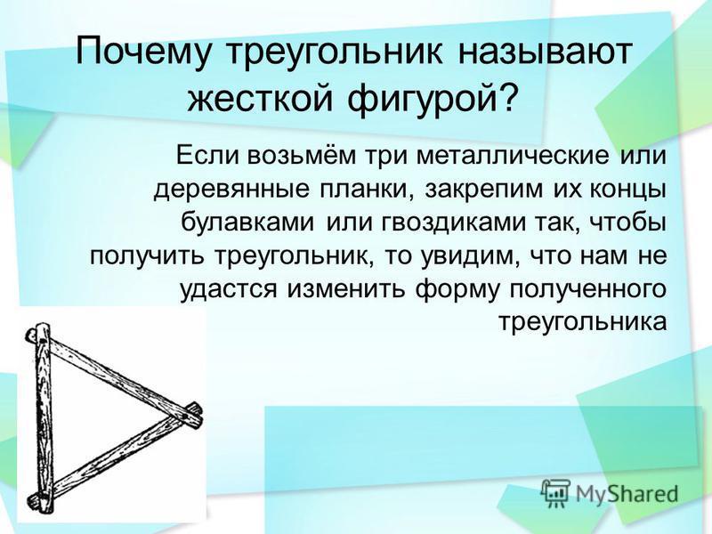 Почему треугольник называют жесткой фигурой? Если возьмём три металлические или деревянные планки, закрепим их концы булавками или гвоздиками так, чтобы получить треугольник, то увидим, что нам не удастся изменить форму полученного треугольника