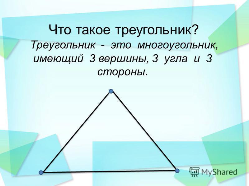Что такое треугольник? Треугольник - это многоугольник, имеющий 3 вершины, 3 угла и 3 стороны.