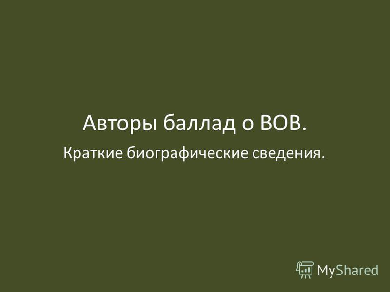 Авторы баллад о ВОВ. Краткие биографические сведения.