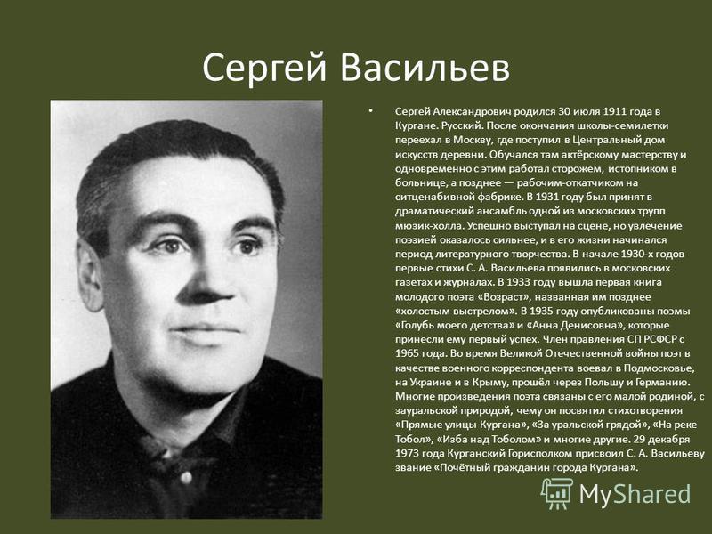 Сергей Васильев Сергей Александрович родился 30 июля 1911 года в Кургане. Русский. После окончания школы-семилетки переехал в Москву, где поступил в Центральный дом искусств деревни. Обучался там актёрскому мастерству и одновременно с этим работал ст