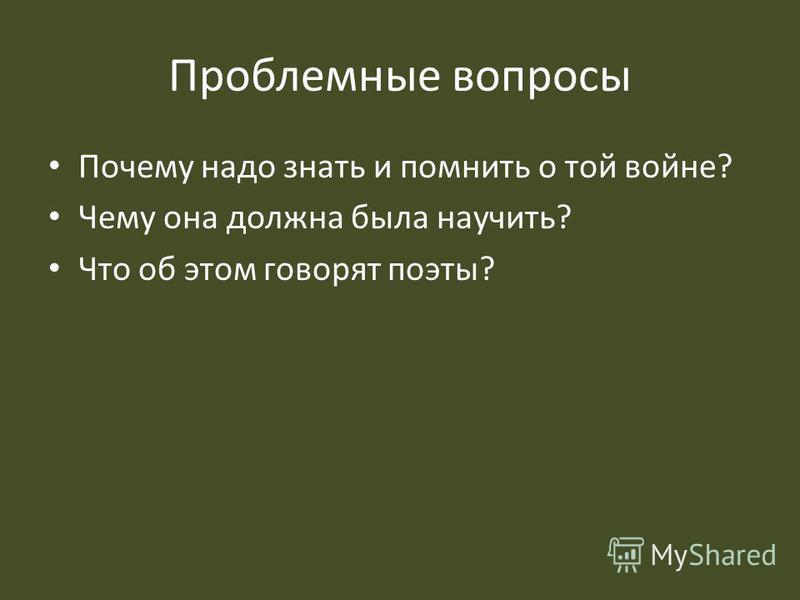 Проблемные вопросы Почему надо знать и помнить о той войне? Чему она должна была научить? Что об этом говорят поэты?