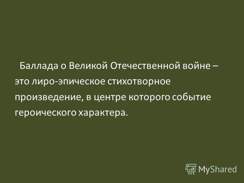 Баллада о Великой Отечественной войне – это лиро-эпическое стихотворное произведение, в центре которого событие героического характера.