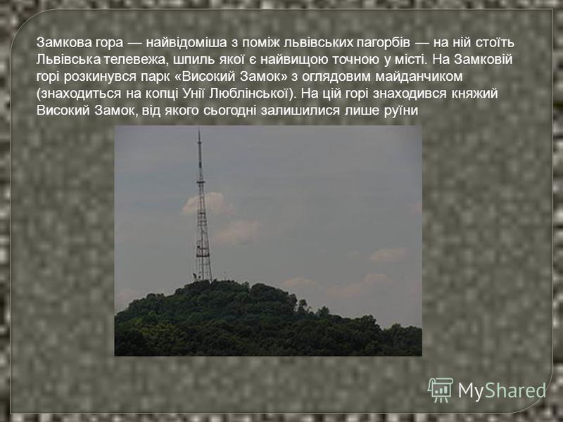 Замкова гора найвідоміша з поміж львівських пагорбів на ній стоїть Львівська телевежа, шпиль якої є найвищою точною у місті. На Замковій горі розкинувся парк «Високий Замок» з оглядовим майданчиком (знаходиться на копці Унії Люблінської). На цій горі